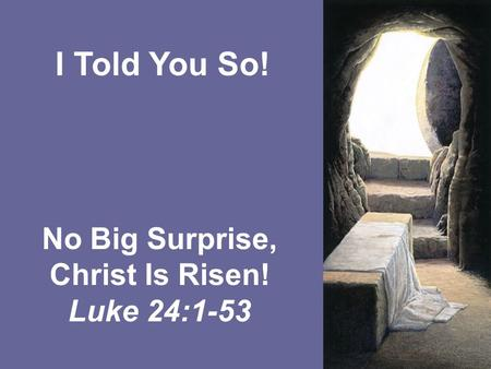I Told You So! No Big Surprise, Christ Is Risen! Luke 24:1-53.