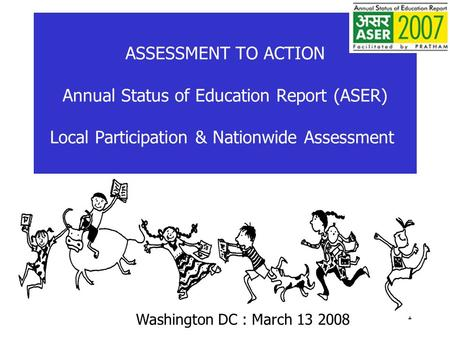 1 ASSESSMENT TO ACTION Annual Status of Education Report (ASER) Local Participation & Nationwide Assessment) Washington DC : March 13 2008.