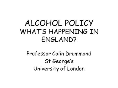 ALCOHOL POLICY WHAT'S HAPPENING IN ENGLAND? Professor Colin Drummond St George's University of London.