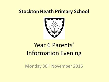 Year 6 Parents' Information Evening Monday 30 th November 2015 Stockton Heath Primary School.