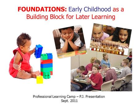 FOUNDATIONS: Early Childhood as a Building Block for Later Learning Professional Learning Camp – P.J. Presentation Sept. 2011.