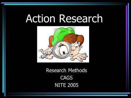 Action Research Research Methods CAGS NITE 2005. Action Research WHAT IS ACTION RESEARCH? –A form of qualitative research –Self-reflective enquiry undertaken.