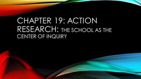 CHAPTER 19: ACTION RESEARCH: THE SCHOOL AS THE CENTER OF INQUIRY.