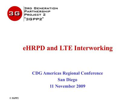 EHRPD and LTE Interworking CDG Americas Regional Conference San Diego 11 November 2009 © 3GPP2.
