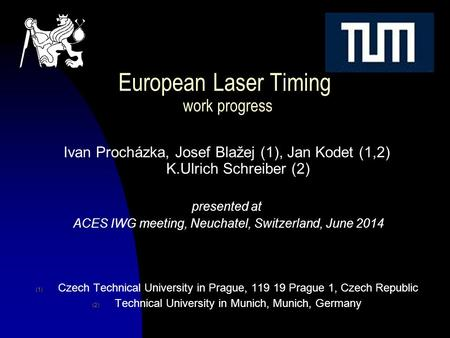 I.Prochazka et al,ACES IWG meeting Neuchatel June 2014 European Laser Timing work progress Ivan Procházka, Josef Blažej (1), Jan Kodet (1,2) K.Ulrich Schreiber.