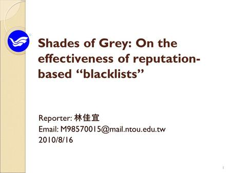 "11 Shades of Grey: On the effectiveness of reputation- based ""blacklists"" Reporter: 林佳宜   2010/8/16."