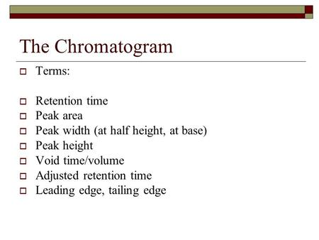 The Chromatogram  Terms:  Retention time  Peak area  Peak width (at half height, at base)  Peak height  Void time/volume  Adjusted retention time.