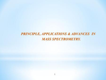 1 PRINCIPLE, APPLICATIONS & ADVANCES IN MASS SPECTROMETRY. MASS SPECTROMETRY.