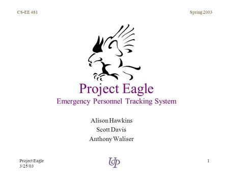 Spring 2003 1 CS-EE 481 Project Eagle 3/25/03 Project Eagle Emergency Personnel Tracking System Alison Hawkins Scott Davis Anthony Waliser.