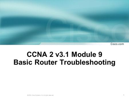 1 © 2004, Cisco Systems, Inc. All rights reserved. CCNA 2 v3.1 Module 9 Basic Router Troubleshooting.