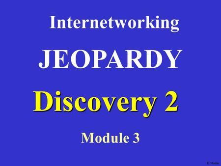 Discovery 2 Internetworking Module 3 JEOPARDY K. Martin.