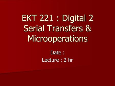 EKT 221 : Digital 2 Serial Transfers & Microoperations Date : Lecture : 2 hr.