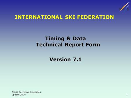 Alpine Technical Delegates Update 2008 1 INTERNATIONAL SKI FEDERATION Timing & Data Technical Report Form Version 7.1.