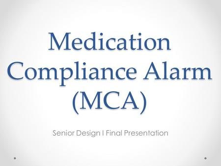 Medication Compliance Alarm (MCA) Senior Design I Final Presentation.