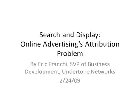 Search and Display: Online Advertising's Attribution Problem By Eric Franchi, SVP of Business Development, Undertone Networks 2/24/09.