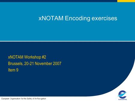 1 xNOTAM Encoding exercises xNOTAM Workshop #2 Brussels, 20-21 November 2007 Item 9 European Organisation for the Safety of Air Navigation.
