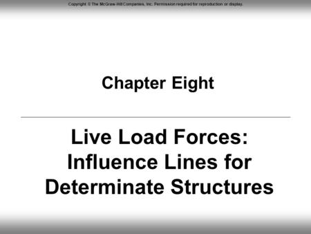 Copyright © The McGraw-Hill Companies, Inc. Permission required for reproduction or display. Chapter Eight Live Load Forces: Influence Lines for Determinate.