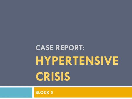 CASE REPORT: HYPERTENSIVE CRISIS BLOCK 5. REVIEW of CONCEPTS HYPERTENSION.