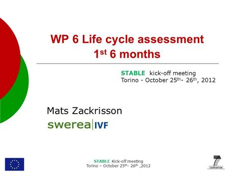 STABLE Kick-off meeting Torino – October 25 th - 26 th,2012 WP 6 Life cycle assessment 1 st 6 months Mats Zackrisson STABLE kick-off meeting Torino - October.