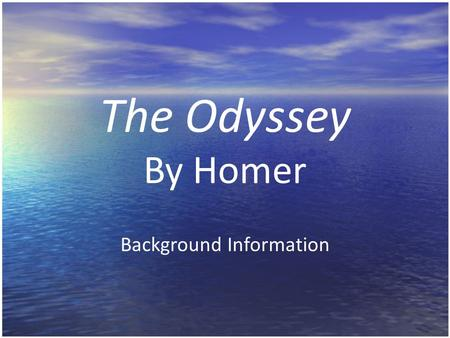 The Odyssey By Homer Background Information What is an odyssey? A journey through life (universal) = man trying to achieve personal land of peace and.