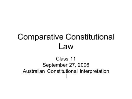 Comparative Constitutional Law Class 11 September 27, 2006 Australian Constitutional Interpretation I.