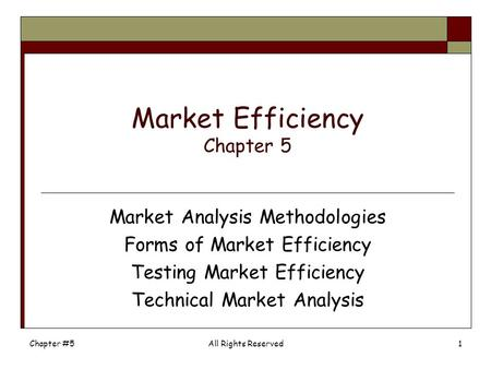 Chapter #5All Rights Reserved1 Market Efficiency Chapter 5 Market Analysis Methodologies Forms of Market Efficiency Testing Market Efficiency Technical.