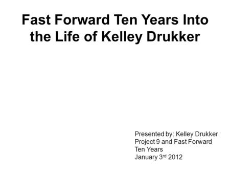 Fast Forward Ten Years Into the Life of Kelley Drukker Presented by: Kelley Drukker Project 9 and Fast Forward Ten Years January 3 rd 2012.