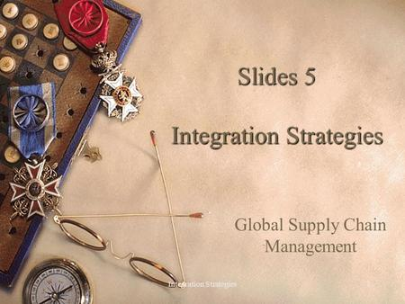 Integration Strategies1 Slides 5 Integration Strategies Global Supply Chain Management.