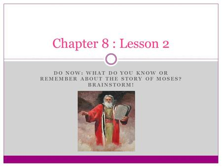 DO NOW: WHAT DO YOU KNOW OR REMEMBER ABOUT THE STORY OF MOSES? BRAINSTORM! Chapter 8 : Lesson 2.