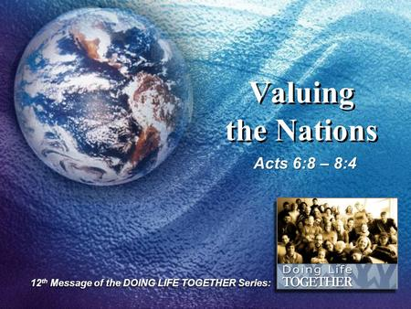 Valuing the Nations Acts 6:8 – 8:4 12 th Message of the DOING LIFE TOGETHER Series: