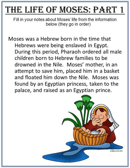 The Life of Moses: Part 1 Fill in your notes about Moses' life from the information below (they go in order) Moses was a Hebrew born in the time that Hebrews.