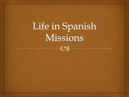   Life in the mission revolved around the church.  The church bell signaled the beginning and end of the day, prayers, and mealtime.  The Spanish.