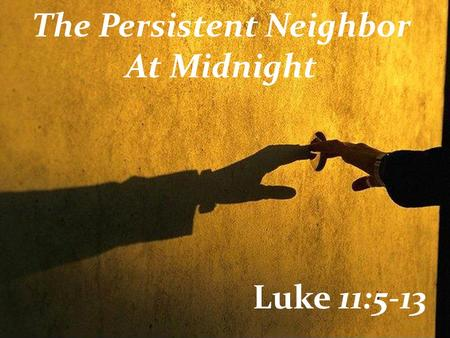 The Persistent Neighbor At Midnight Luke 11:5-13.