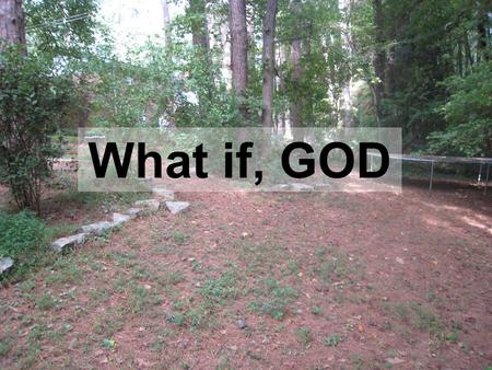What if, GOD. What if, GOD couldn't take the time to bless us today...