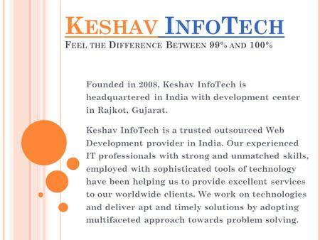 K ESHAV I NFO T ECH F EEL THE D IFFERENCE B ETWEEN 99% AND 100% Founded in 2008, Keshav InfoTech is headquartered in India with development center in Rajkot,