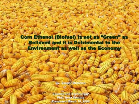"Corn Ethanol (Biofuel) is not as ""Green"" as Believed and it is Detrimental to the Environment as well as the Economy By: Saeger Morrison Science and Technology."