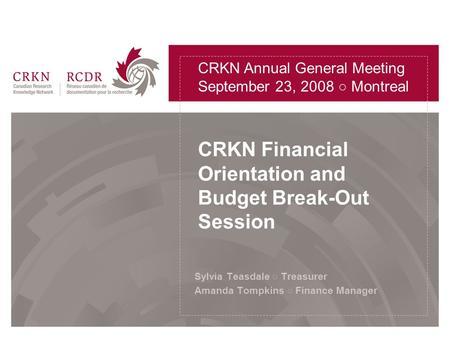 CRKN Financial Orientation and Budget Break-Out Session Sylvia Teasdale ○ Treasurer Amanda Tompkins ○ Finance Manager CRKN Annual General Meeting September.
