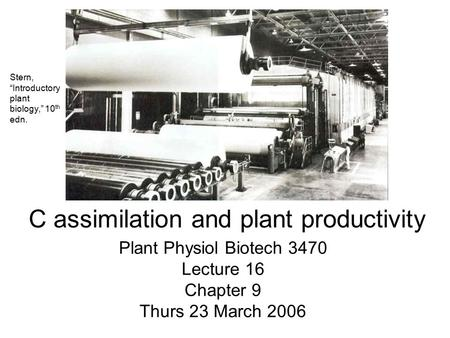 "Plant Physiol Biotech 3470 Lecture 16 Chapter 9 Thurs 23 March 2006 C assimilation and plant productivity Stern, ""Introductory plant biology,"" 10 th edn."
