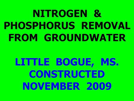 NITROGEN & PHOSPHORUS REMOVAL FROM GROUNDWATER LITTLE BOGUE, MS. CONSTRUCTED NOVEMBER 2009.