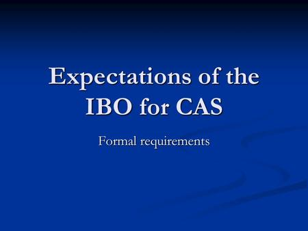 Expectations of the IBO for CAS Formal requirements.
