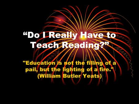 """Do I Really Have to Teach Reading?"" Education is not the filling of a pail, but the lighting of a fire. (William Butler Yeats)"