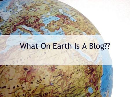 What On Earth Is A Blog??. Well, … A blog (a contraction of the term Web log) is a website, usually maintained by an individual with regular entries.