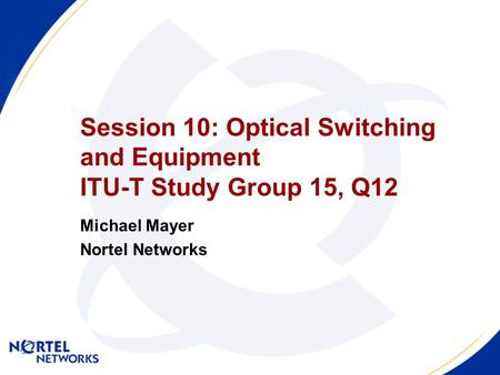 Session 10: Optical Switching and Equipment ITU-T Study Group 15, Q12 Michael Mayer Nortel Networks.