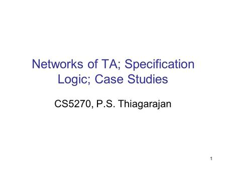 1 Networks of TA; Specification Logic; Case Studies CS5270, P.S. Thiagarajan.