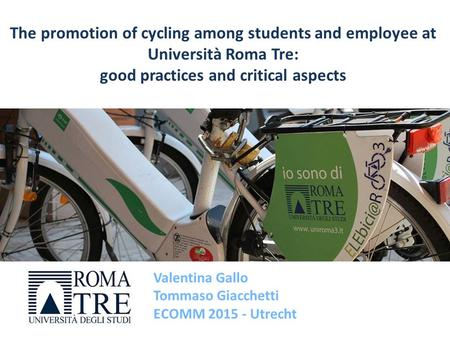 Valentina Gallo Tommaso Giacchetti ECOMM 2015 - Utrecht The promotion of cycling among students and employee at Università Roma Tre: good practices and.