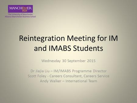Reintegration Meeting for IM and IMABS Students Wednesday 30 September 2015 Dr Jiajia Liu – IM/IMABS Programme Director Scott Foley - Careers Consultant,