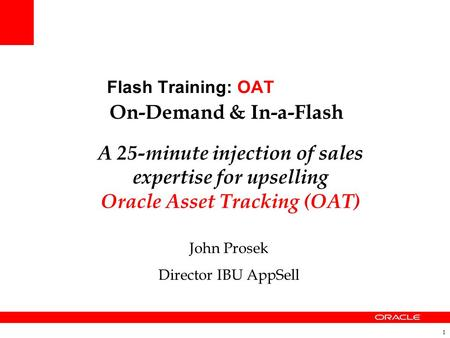 1 Flash Training: OAT On-Demand & In-a-Flash A 25-minute injection of sales expertise for upselling Oracle Asset Tracking (OAT) John Prosek Director IBU.