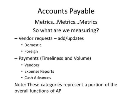 Accounts Payable Metrics…Metrics…Metrics So what are we measuring? – Vendor requests – add/updates Domestic Foreign – Payments (Timeliness and Volume)