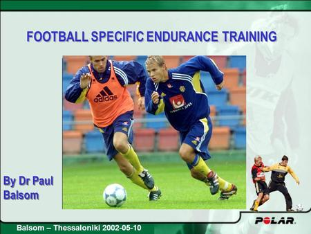 FOOTBALL SPECIFIC ENDURANCE TRAINING By Dr Paul Balsom By Dr Paul Balsom Balsom – Thessaloniki 2002-05-10.