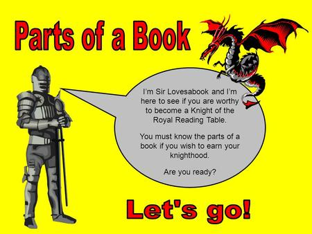 I'm Sir Lovesabook and I'm here to see if you are worthy to become a Knight of the Royal Reading Table. You must know the parts of a book if you wish.